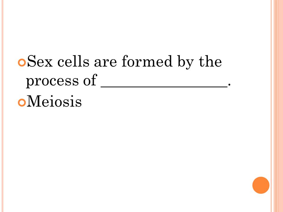 Sex cells are formed by the process of ________________. Meiosis