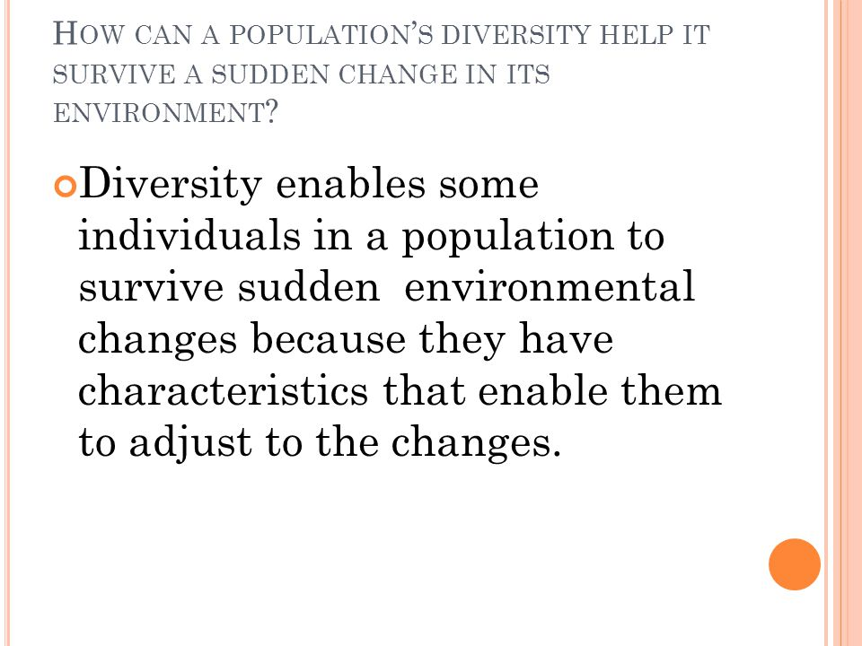 H OW CAN A POPULATION ' S DIVERSITY HELP IT SURVIVE A SUDDEN CHANGE IN ITS ENVIRONMENT .
