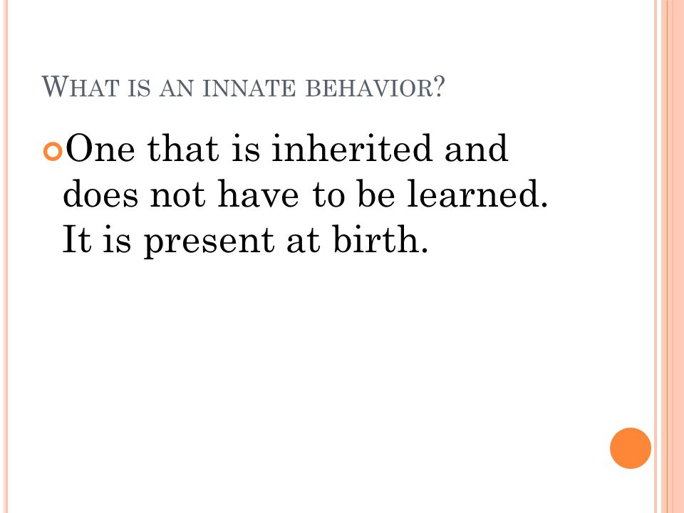 W HAT IS AN INNATE BEHAVIOR . One that is inherited and does not have to be learned.