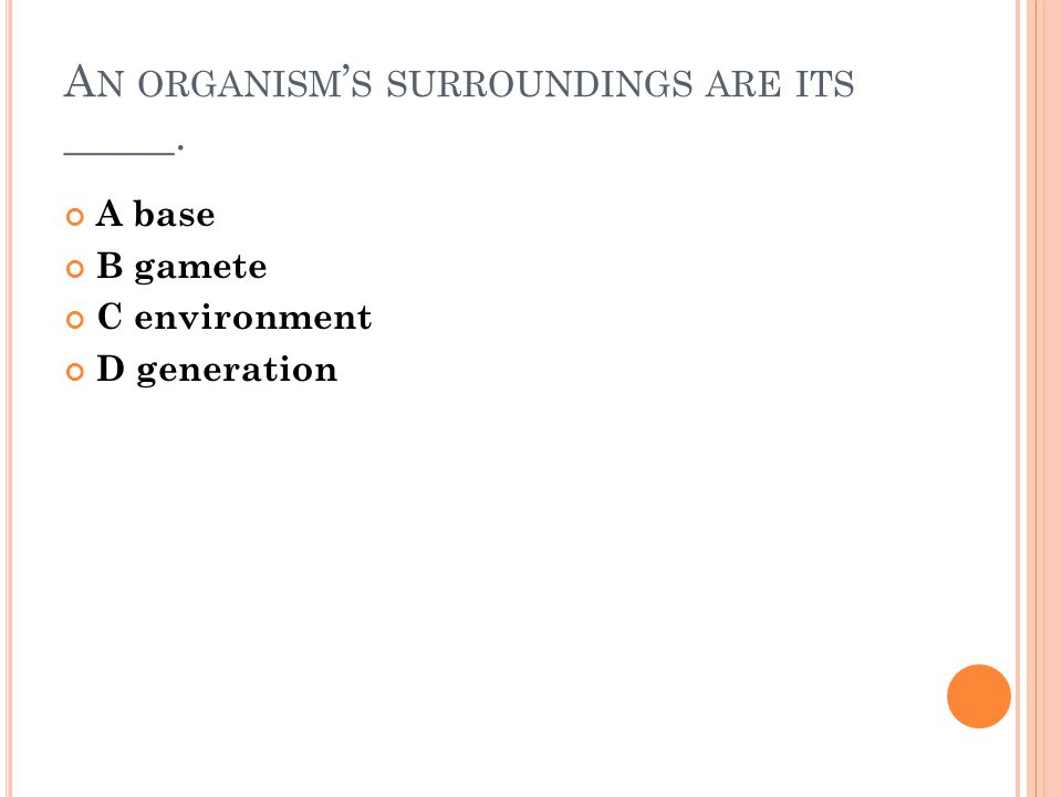 A N ORGANISM ' S SURROUNDINGS ARE ITS _____. A base B gamete C environment D generation