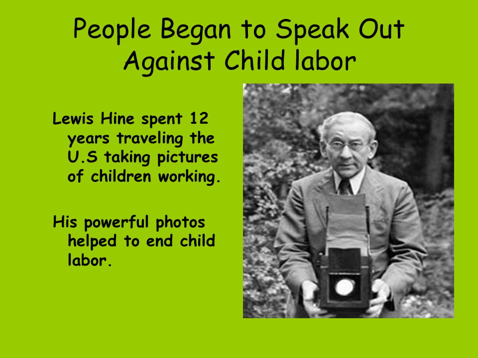 People Began to Speak Out Against Child labor Lewis Hine spent 12 years traveling the U.S taking pictures of children working. His powerful photos hel