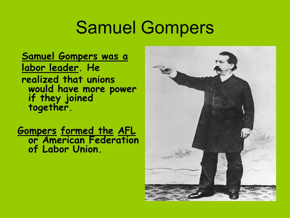 Samuel Gompers Samuel Gompers was a labor leader. He realized that unions would have more power if they joined together. Gompers formed the AFL or Ame