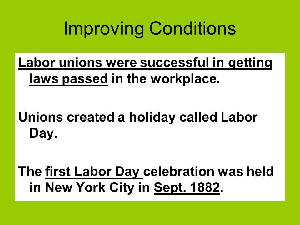 Improving Conditions Labor unions were successful in getting laws passed in the workplace. Unions created a holiday called Labor Day. The first Labor