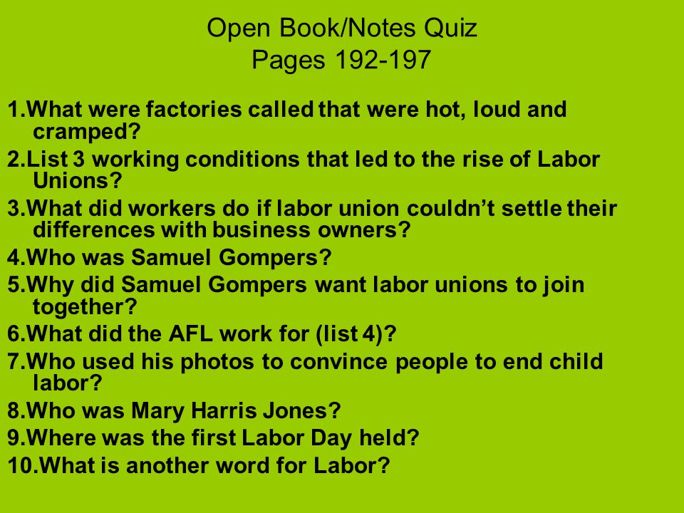 Open Book/Notes Quiz Pages 192-197 1.What were factories called that were hot, loud and cramped? 2.List 3 working conditions that led to the rise of L