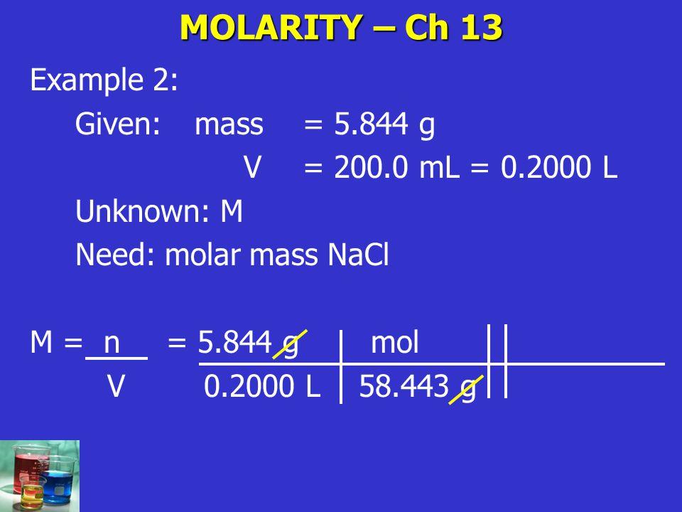 MOLARITY – Ch 13 Example 2: Given: mass = 5.844 g V= 200.0 mL = 0.2000 L Unknown: M Need: molar mass NaCl M = n= 5.844 g mol V 0.2000 L 58.443 g