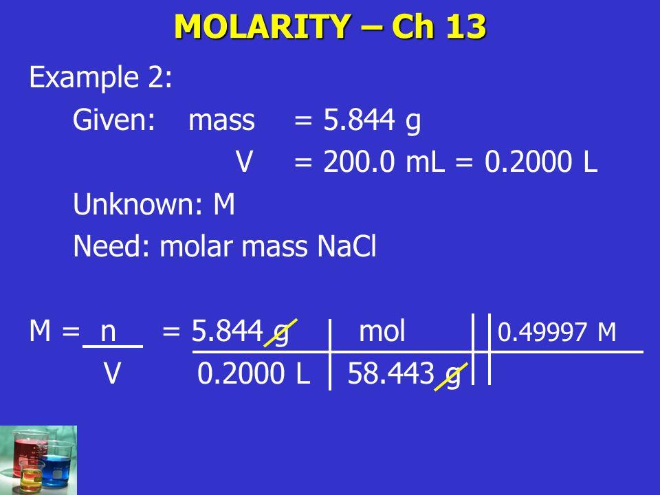 MOLARITY – Ch 13 Example 2: Given: mass = 5.844 g V= 200.0 mL = 0.2000 L Unknown: M Need: molar mass NaCl M = n= 5.844 g mol 0.49997 M V 0.2000 L 58.4