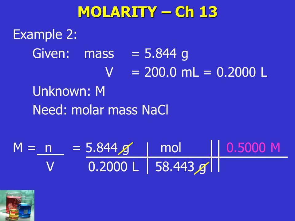 MOLARITY – Ch 13 Example 2: Given: mass = 5.844 g V= 200.0 mL = 0.2000 L Unknown: M Need: molar mass NaCl M = n= 5.844 g mol 0.5000 M V 0.2000 L 58.44