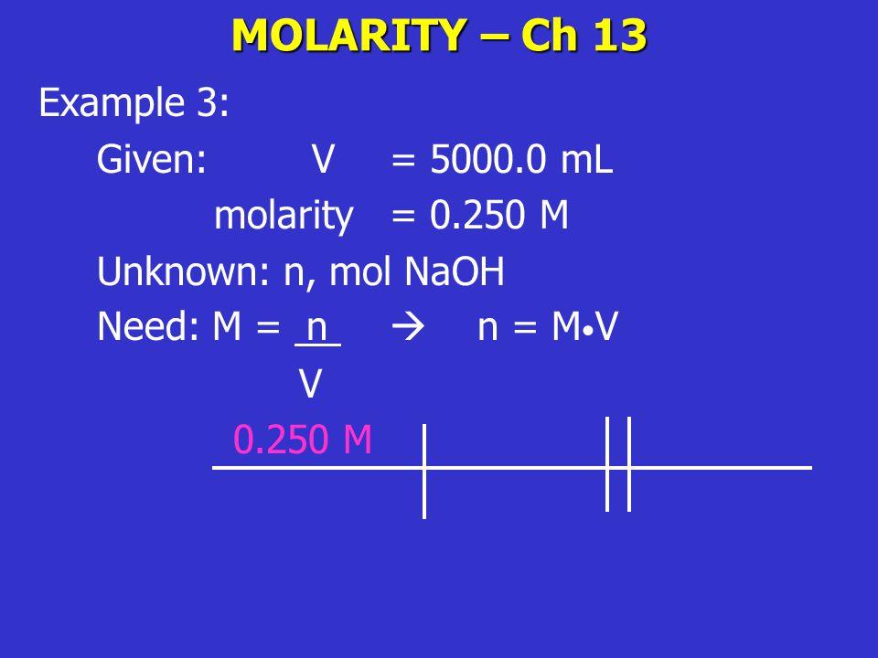 MOLARITY – Ch 13 Example 3: Given: V= 5000.0 mL molarity = 0.250 M Unknown: n, mol NaOH Need: M = n  n = M V V 0.250 M
