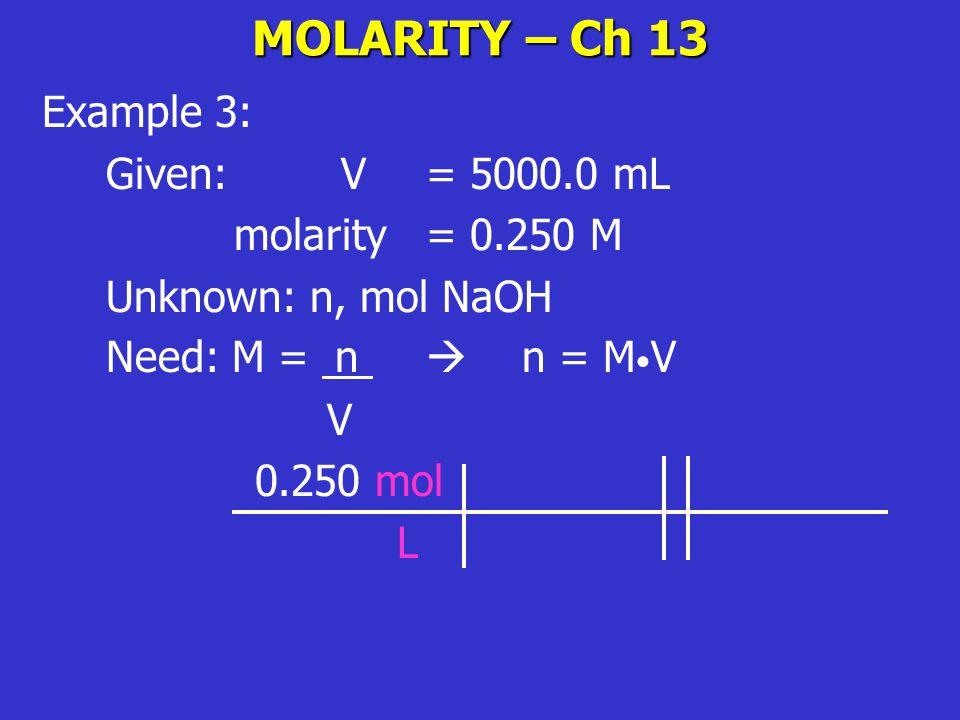MOLARITY – Ch 13 Example 3: Given: V= 5000.0 mL molarity = 0.250 M Unknown: n, mol NaOH Need: M = n  n = M V V 0.250 mol L