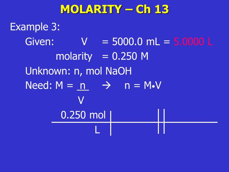 MOLARITY – Ch 13 Example 3: Given: V= 5000.0 mL = 5.0000 L molarity = 0.250 M Unknown: n, mol NaOH Need: M = n  n = M V V 0.250 mol L