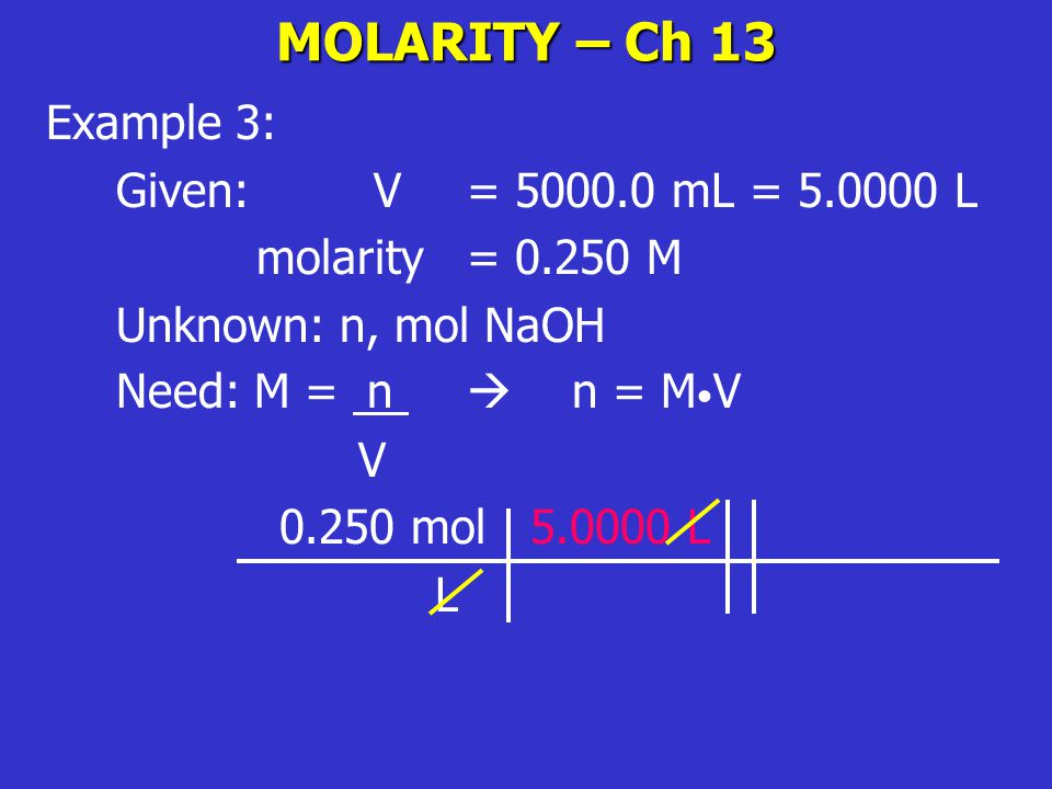 MOLARITY – Ch 13 Example 3: Given: V= 5000.0 mL = 5.0000 L molarity = 0.250 M Unknown: n, mol NaOH Need: M = n  n = M V V 0.250 mol 5.0000 L L