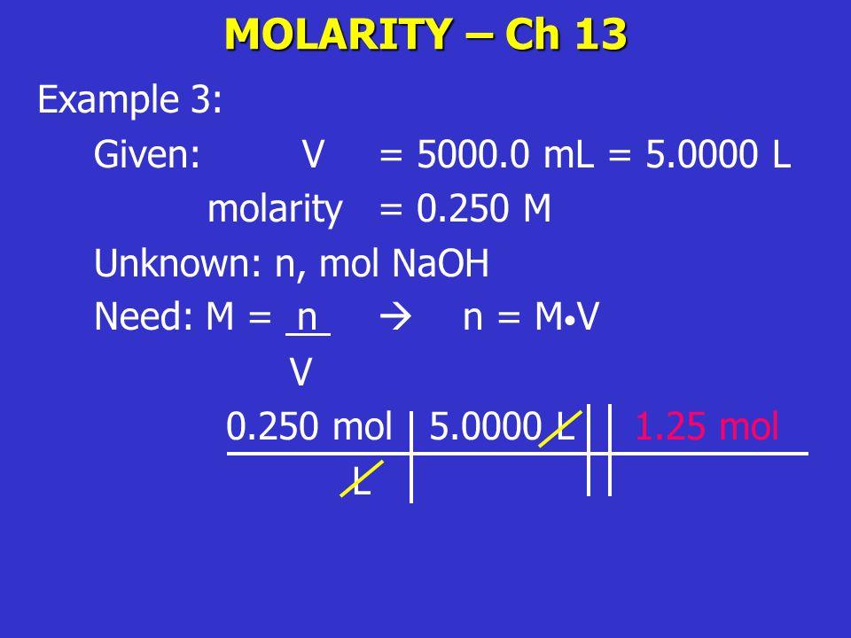 MOLARITY – Ch 13 Example 3: Given: V= 5000.0 mL = 5.0000 L molarity = 0.250 M Unknown: n, mol NaOH Need: M = n  n = M V V 0.250 mol 5.0000 L 1.25 mol