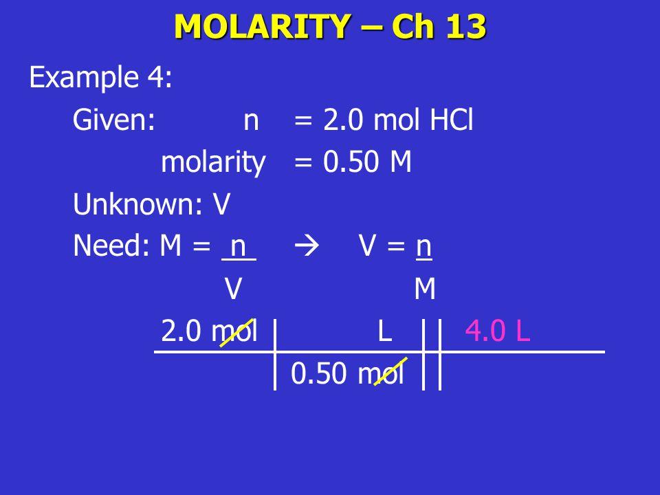 MOLARITY – Ch 13 Example 4: Given: n= 2.0 mol HCl molarity = 0.50 M Unknown: V Need: M = n  V = n V M 2.0 mol L 4.0 L 0.50 mol