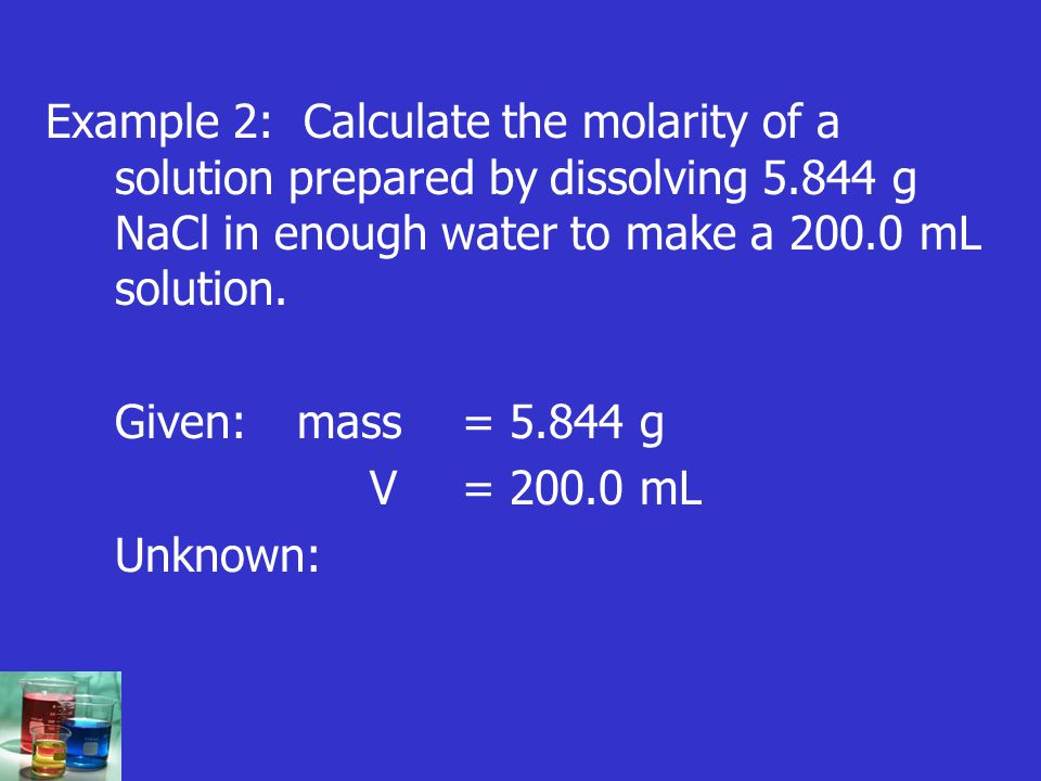 Example 2: Calculate the molarity of a solution prepared by dissolving 5.844 g NaCl in enough water to make a 200.0 mL solution. Given: mass = 5.844 g