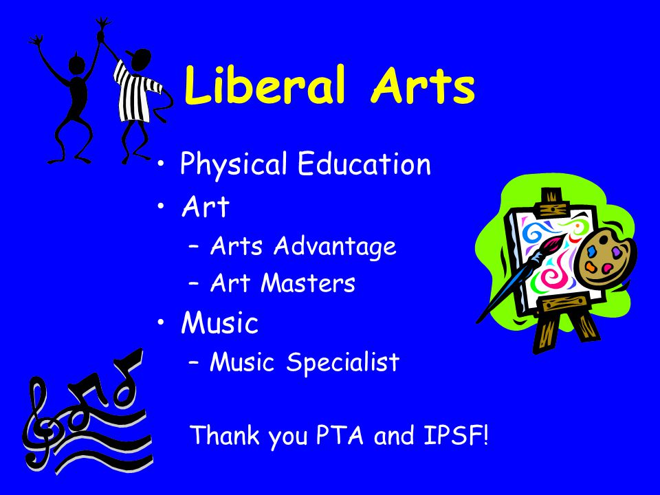 Liberal Arts Physical Education Art –Arts Advantage –Art Masters Music –Music Specialist Thank you PTA and IPSF!