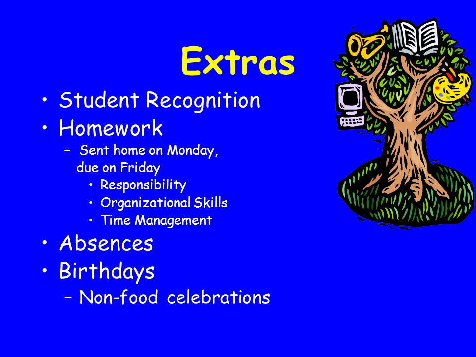 Extras Student Recognition Homework –Sent home on Monday, due on Friday Responsibility Organizational Skills Time Management Absences Birthdays –Non-food celebrations
