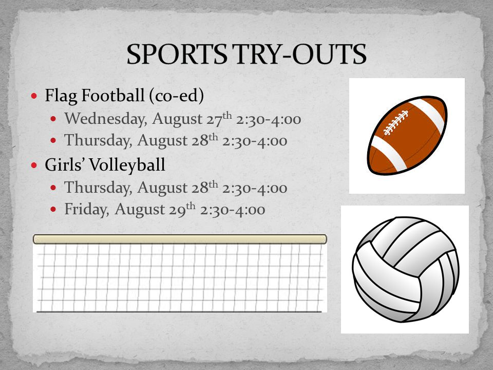 Flag Football (co-ed) Wednesday, August 27 th 2:30-4:00 Thursday, August 28 th 2:30-4:00 Girls' Volleyball Thursday, August 28 th 2:30-4:00 Friday, August 29 th 2:30-4:00