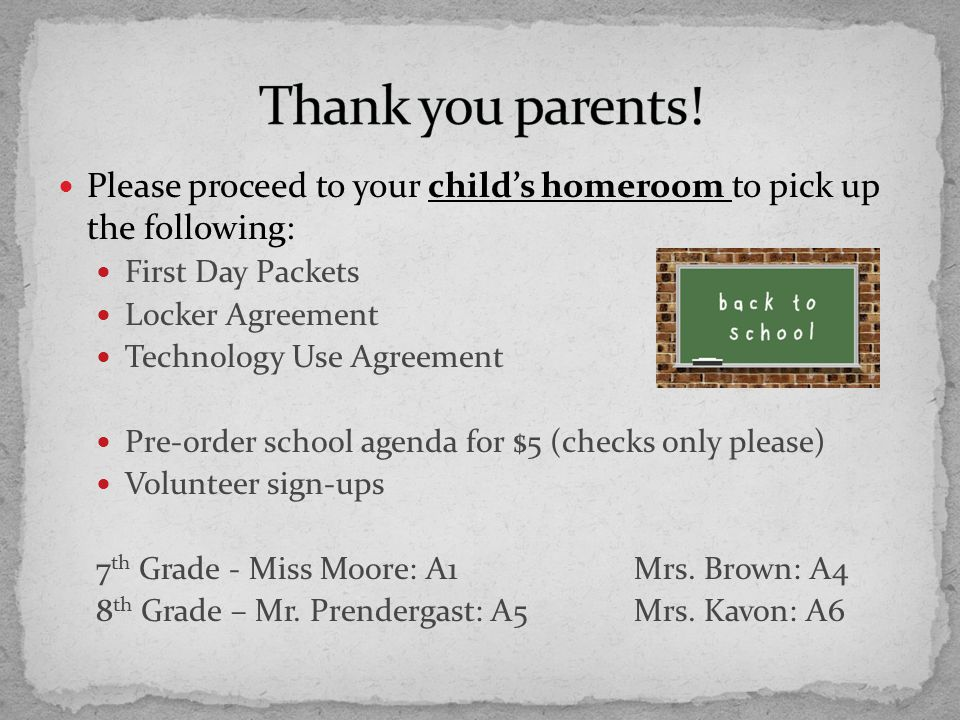 Please proceed to your child's homeroom to pick up the following: First Day Packets Locker Agreement Technology Use Agreement Pre-order school agenda for $5 (checks only please) Volunteer sign-ups 7 th Grade - Miss Moore: A1Mrs.