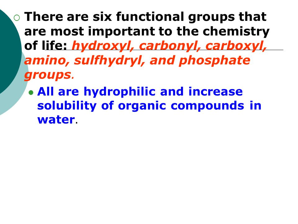  There are six functional groups that are most important to the chemistry of life: hydroxyl, carbonyl, carboxyl, amino, sulfhydryl, and phosphate gro