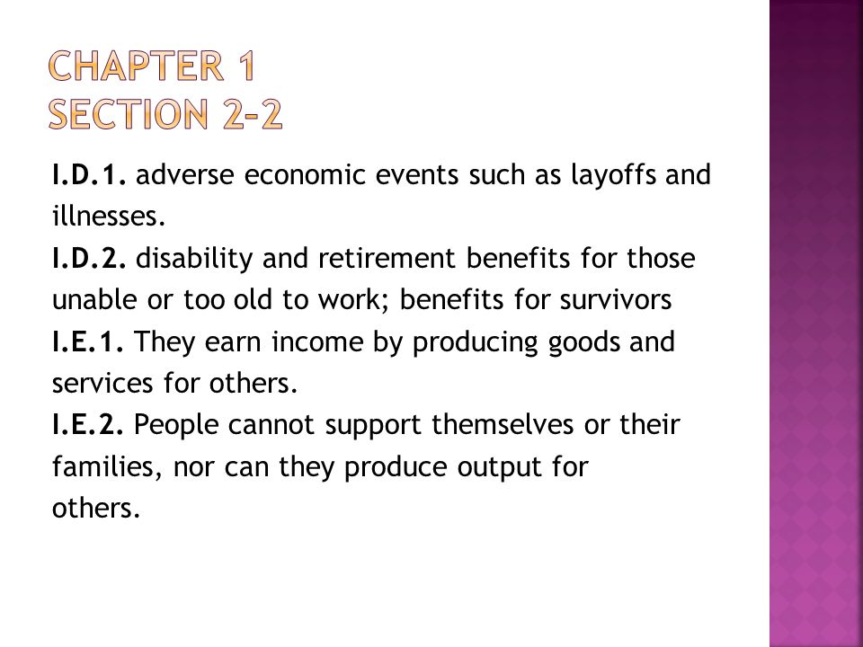 I.D.1. adverse economic events such as layoffs and illnesses. I.D.2. disability and retirement benefits for those unable or too old to work; benefits