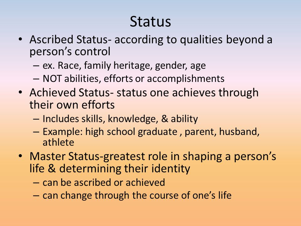 Status Ascribed Status- according to qualities beyond a person's control – ex. Race, family heritage, gender, age – NOT abilities, efforts or accompli