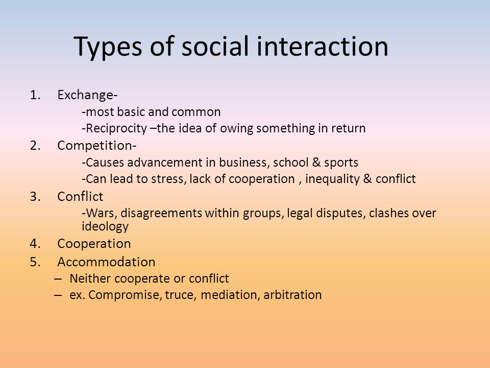 Types of social interaction 1.Exchange- -most basic and common -Reciprocity –the idea of owing something in return 2.Competition- -Causes advancement