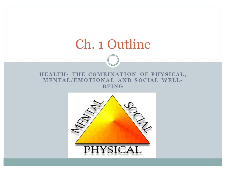 HEALTH- THE COMBINATION OF PHYSICAL, MENTAL/EMOTIONAL AND SOCIAL WELL- BEING Ch. 1 Outline