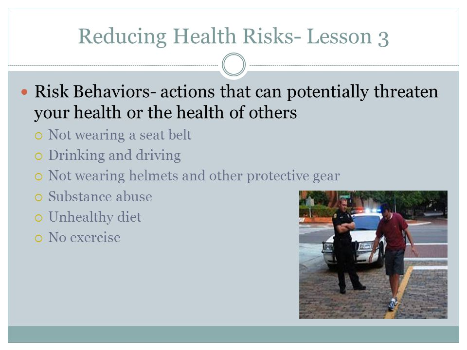 Reducing Health Risks- Lesson 3 Risk Behaviors- actions that can potentially threaten your health or the health of others  Not wearing a seat belt  Drinking and driving  Not wearing helmets and other protective gear  Substance abuse  Unhealthy diet  No exercise