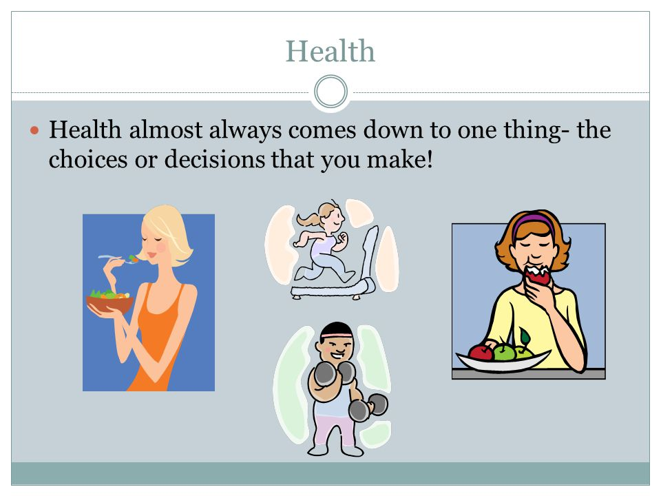 Health Health almost always comes down to one thing- the choices or decisions that you make!