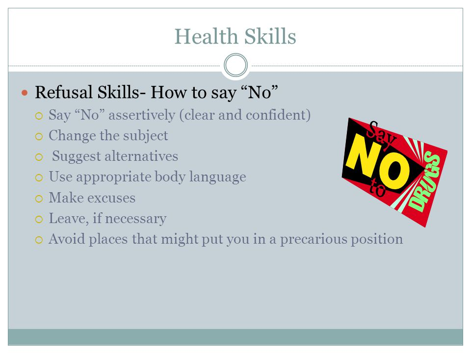 Health Skills Refusal Skills- How to say No  Say No assertively (clear and confident)  Change the subject  Suggest alternatives  Use appropriate body language  Make excuses  Leave, if necessary  Avoid places that might put you in a precarious position