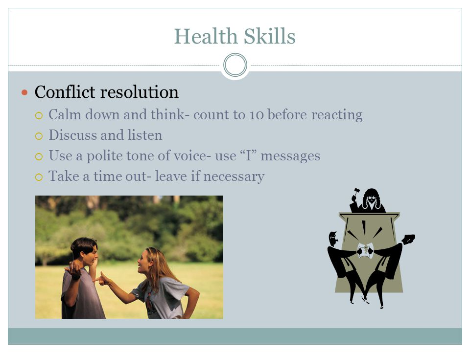 """Health Skills Conflict resolution  Calm down and think- count to 10 before reacting  Discuss and listen  Use a polite tone of voice- use """"I"""" messag"""