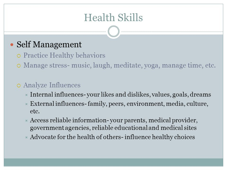 Health Skills Self Management  Practice Healthy behaviors  Manage stress- music, laugh, meditate, yoga, manage time, etc.  Analyze Influences  Int