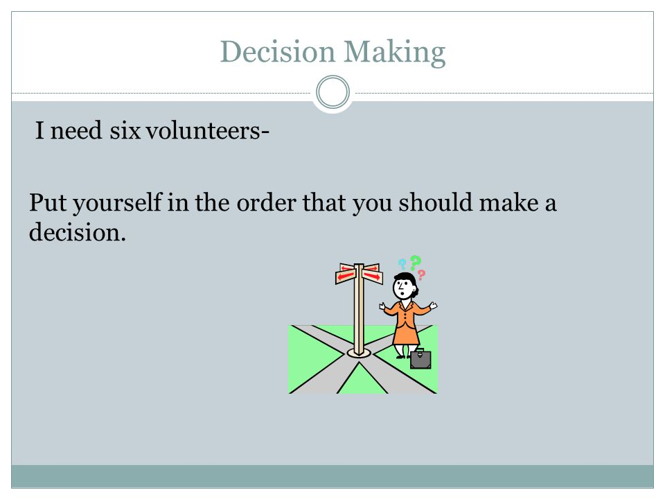 Decision Making I need six volunteers- Put yourself in the order that you should make a decision.