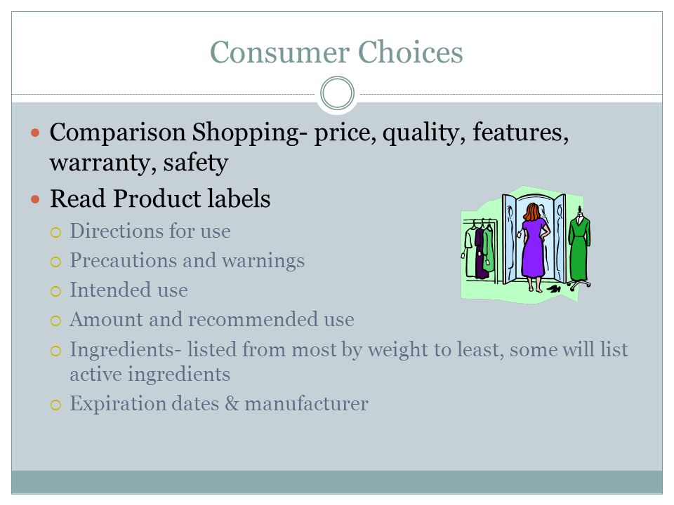 Consumer Choices Comparison Shopping- price, quality, features, warranty, safety Read Product labels  Directions for use  Precautions and warnings  Intended use  Amount and recommended use  Ingredients- listed from most by weight to least, some will list active ingredients  Expiration dates & manufacturer