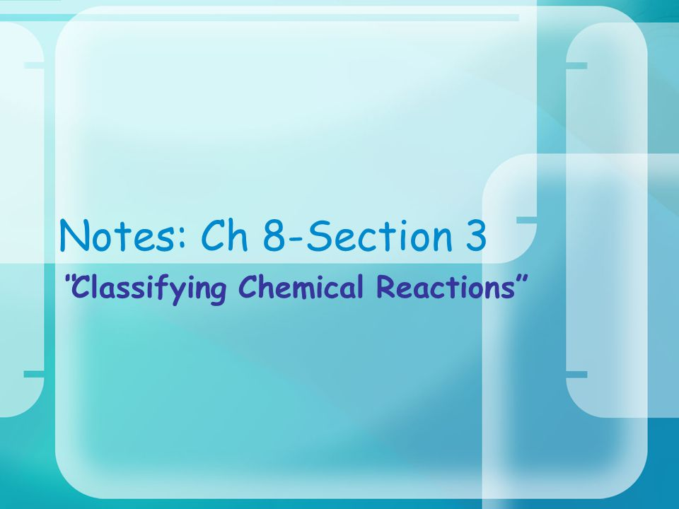 Notes: Ch 8-Section 3 Classifying Chemical Reactions