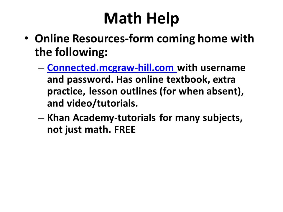 Math Help Online Resources-form coming home with the following: – Connected.mcgraw-hill.com with username and password.