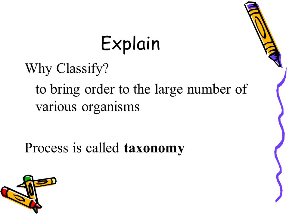 Explain Why Classify? to bring order to the large number of various organisms Process is called taxonomy