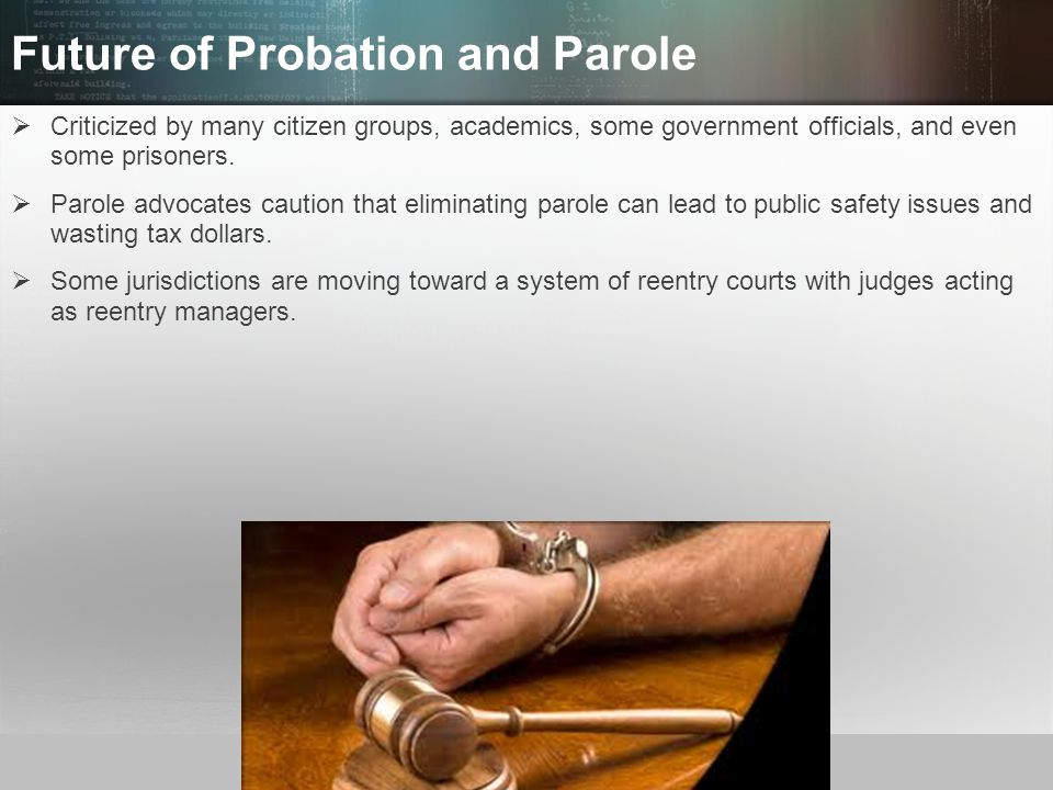 © 2013 by Pearson Higher Education, Inc Upper Saddle River, New Jersey 07458 All Rights Reserved Future of Probation and Parole  Criticized by many citizen groups, academics, some government officials, and even some prisoners.