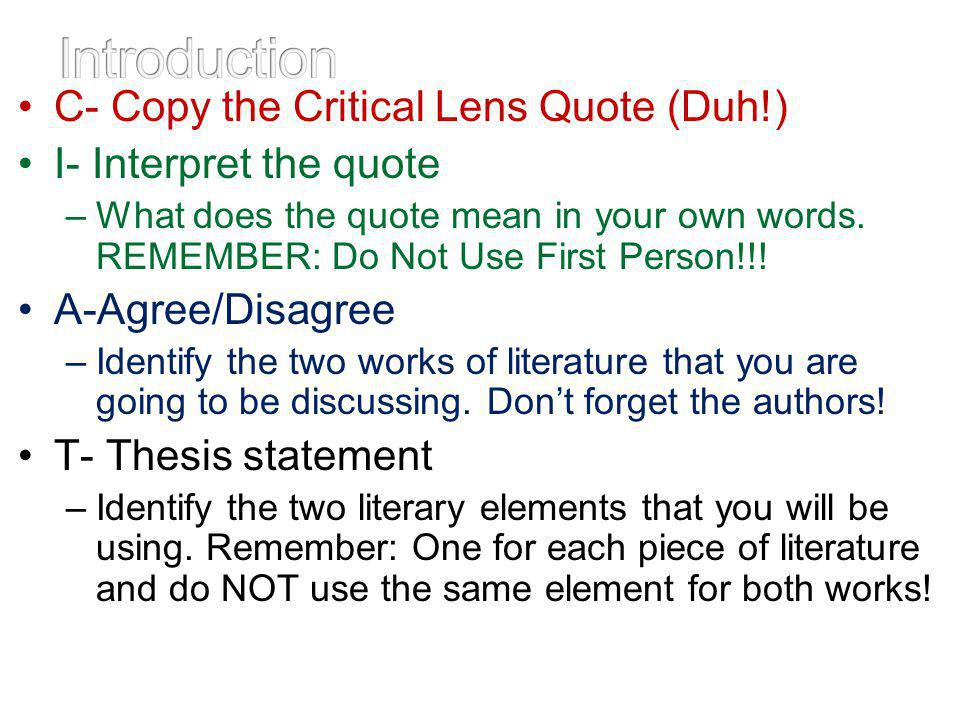 C- Copy the Critical Lens Quote (Duh!) I- Interpret the quote –What does the quote mean in your own words. REMEMBER: Do Not Use First Person!!! A-Agre