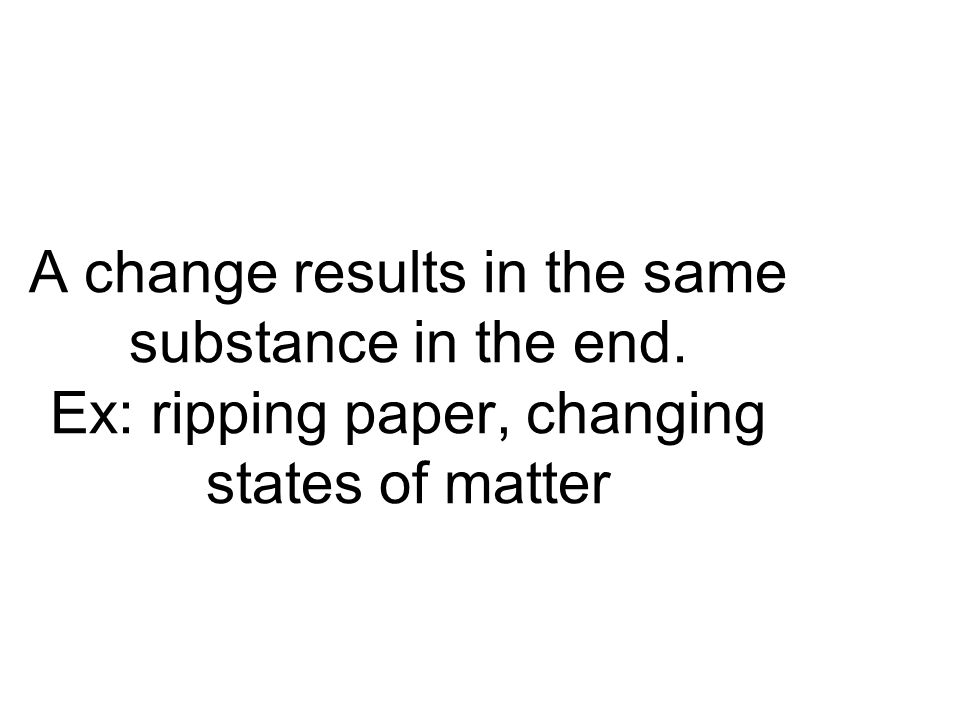A change results in the same substance in the end. Ex: ripping paper, changing states of matter