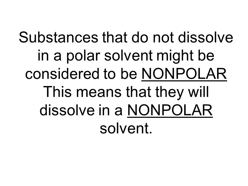 Substances that do not dissolve in a polar solvent might be considered to be NONPOLAR This means that they will dissolve in a NONPOLAR solvent.