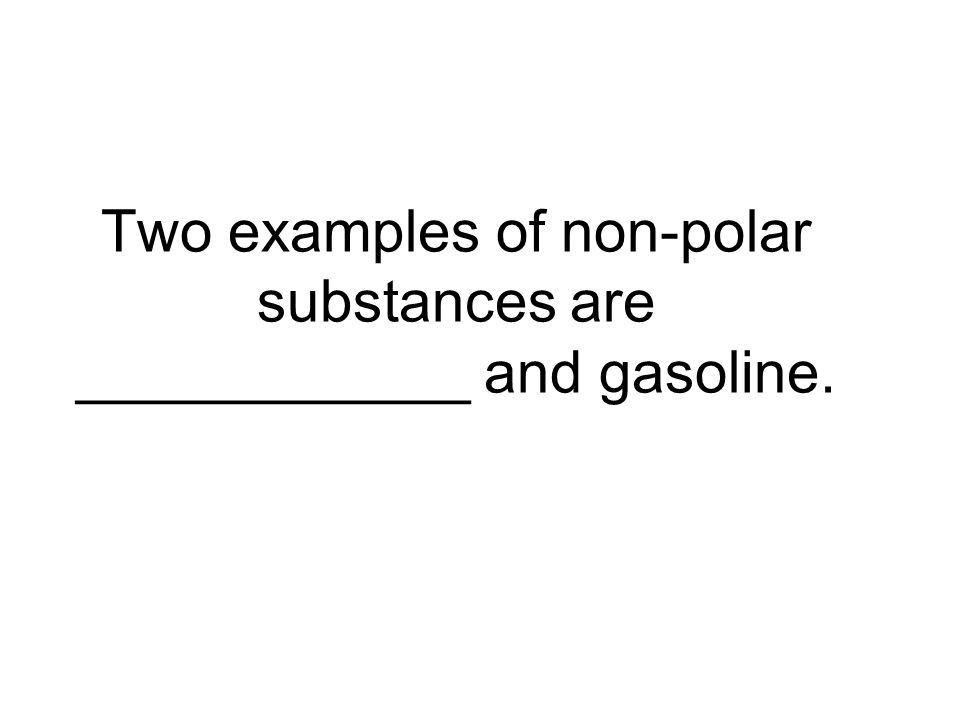 Two examples of non-polar substances are ____________ and gasoline.