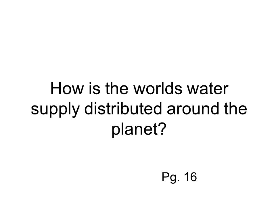 How is the worlds water supply distributed around the planet Pg. 16