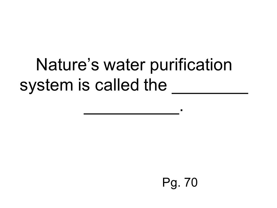 Nature's water purification system is called the ________ __________. Pg. 70