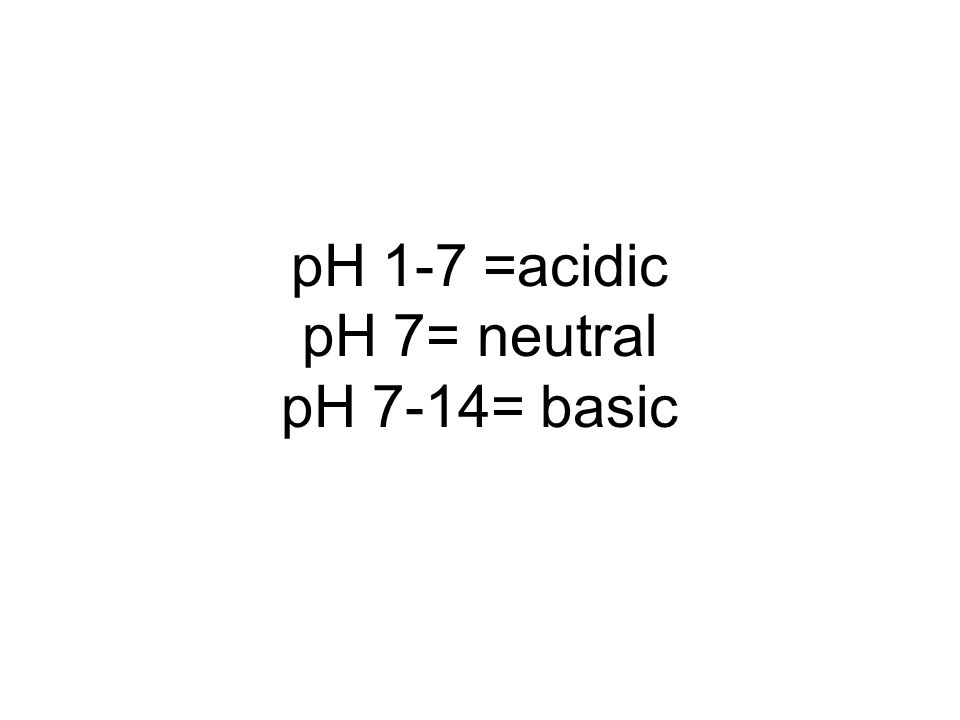 pH 1-7 =acidic pH 7= neutral pH 7-14= basic