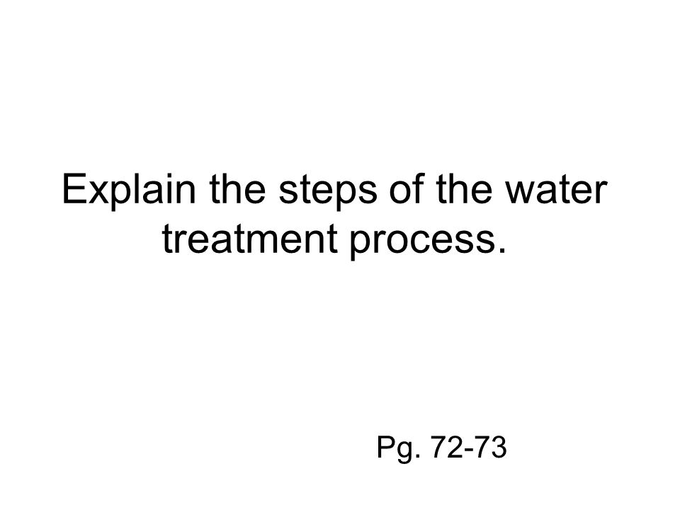 Explain the steps of the water treatment process. Pg. 72-73