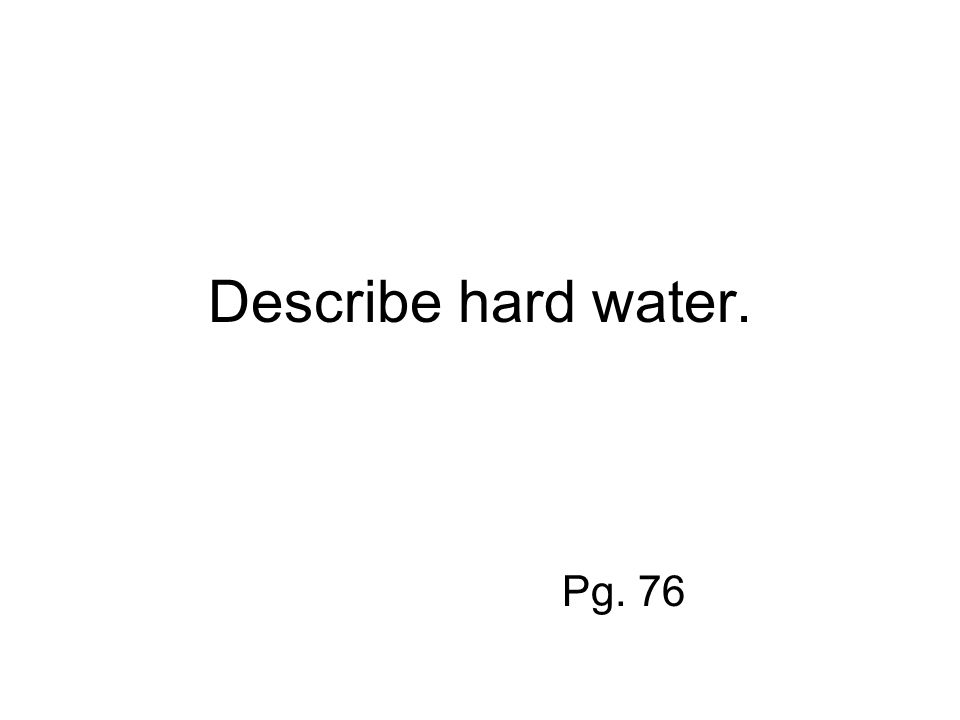 Describe hard water. Pg. 76