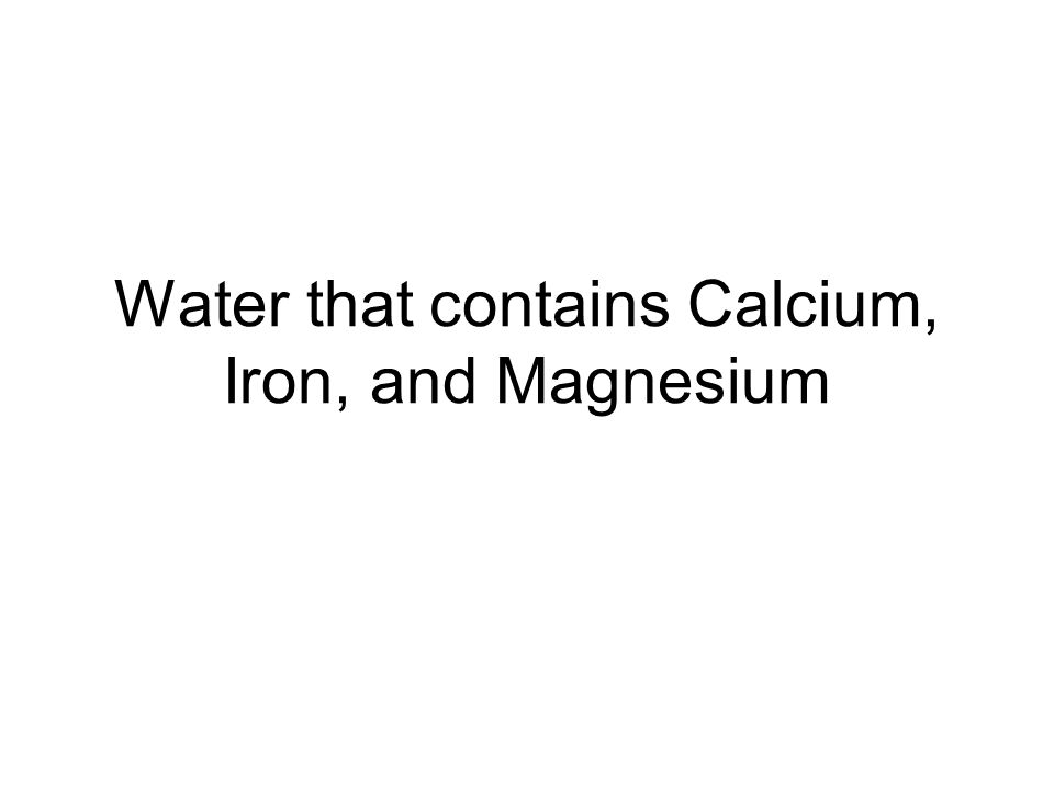 Water that contains Calcium, Iron, and Magnesium