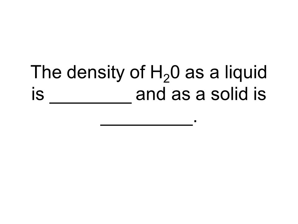 The density of H 2 0 as a liquid is ________ and as a solid is _________.