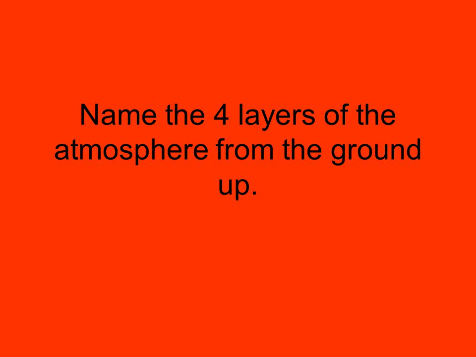 Name the 4 layers of the atmosphere from the ground up.